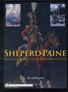 Sheperd Paine : the Life and Work of a Master Modeler and Military Historian, Hardback Book
