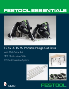 Festool (R) Essentials: TS 55 & TS 75 Portable Plunge Saws : With FS/2 Guide Rail, MFT Multifunction Table & CT Dust Extraction System, Paperback Book