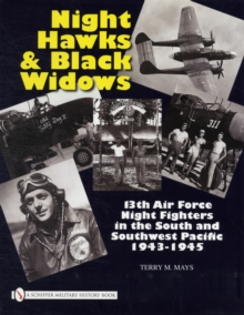Night Hawks and Black Widows : 13th Air Force Night Fighters in the South and Southwest Pacific 1943-1945, Hardback Book