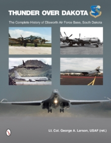 Thunder Over Dakota : The Complete History of Ellsworth Air Force Base, South Dakota, Hardback Book
