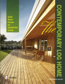 The Contemporary Log Home : Solid Wood Homes for Residential Living, Hardback Book