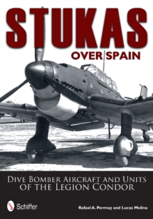 Stukas Over Spain : Dive Bomber Aircraft and Units of the Legion Condor, Hardback Book