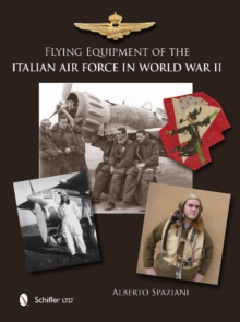 Flying Equipment of the Italian Air Force in World War II : Flight Suits * Flight Helmets * Goggles * Parachutes * Life Vests * Oxygen Masks * Boots * Gloves, Hardback Book