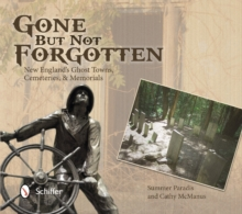 Gone But Not Forgotten : New England's Ghost Towns, Cemeteries, & Memorials, Paperback Book