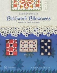 Pennsylvania Patchwork Pillowcases and Other Small Treasures: 1820-1920, Hardback Book