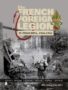 The French Foreign Legion in Indochina, 1946-1956 : History, Uniforms, Headgear, Insignia, Weapons, Equipment, Hardback Book