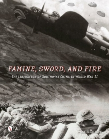 Famine, Sword, and Fire : The Liberation of Southwest China in World War II, Hardback Book
