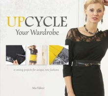 Upcycle Your Wardrobe : 21 Sewing Projects for Unique, New Fashions, Hardback Book