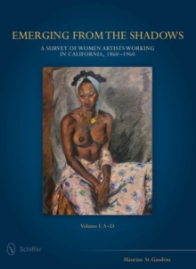 Emerging from the Shadows : Emerging from the Shadows, Vol. I A Survey of Women Artists Working in California, 1860-1960 Volume 1, Hardback Book