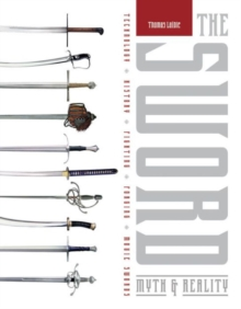 Sword: Myth and Reality: Technology, History, Fighting, Forging, Movie Swords, Hardback Book