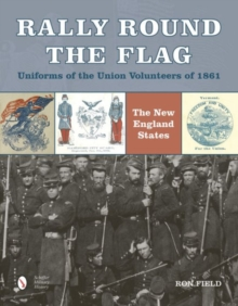 Rally Round the Flag - Uniforms of the Union Volunteers of 1861 : The New England States, Hardback Book
