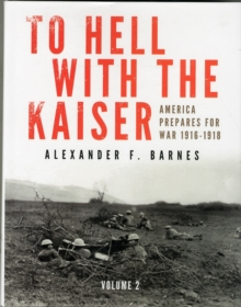 To Hell with the Kaiser, Vol. II : America Prepares for War, 1916-1918, Hardback Book