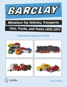 Barclay Miniature Toy Vehicles, Transports, Cars, Trucks, and Trains 1932-1971 : A Comprehensive Catalog and Price Guide, Paperback Book