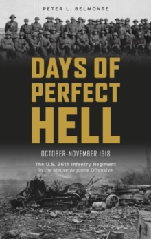 Days of Perfect Hell : The U.S. 26th Infantry Regiment in the Meuse-Argonne Offensive, October-November 1918, Hardback Book