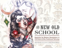The New Old School : Exploring the Modern Renaissance of Old School & Neo-Traditional Tattooing, Hardback Book