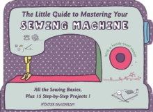 The Little Guide to Mastering Your Sewing Machine : All the Sewing Basics, Plus 15 Step-by-Step Projects, Hardback Book
