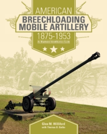 American Breechloading Mobile Artillery 1875-1953 : An Illustrated Identification Guide, Hardback Book