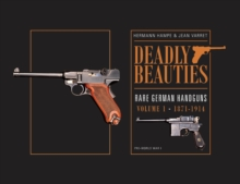 Deadly Beauties -- Rare German Handguns : Volume 1 -- 1871-1914 (Pre-World War I), Hardback Book