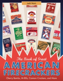 The Book of Great American Firecrackers : Cherry Bombs, M-80s, Cannon Crackers, and More, Hardback Book