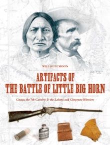 Artifacts of the Battle of Little Big Horn : Custer, the 7th Cavalry & the Lakota and Cheyenne Warriors, Hardback Book
