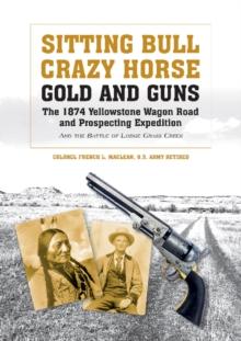 Sitting Bull, Crazy Horse, Gold and Guns : The 1874 Yellowstone Wagon Road & Prospecting Expedition & the Battle of Lodge Grass Creek, Hardback Book