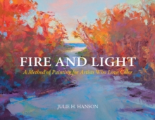 Fire and Light : A Method of Painting for Artists Who Love Color, Hardback Book