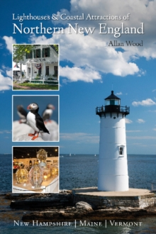 Lighthouses & Coastal Attractions of Northern New England : New Hampshire, Maine & Vermont, Paperback Book