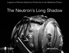 Neutron's Long Shadow : Legacies of Nuclear Explosives Production in the Manhattan Project, Hardback Book