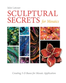 Sculptural Secrets for Mosaics : Creating 3-D Bases for Mosaic Application, Hardback Book