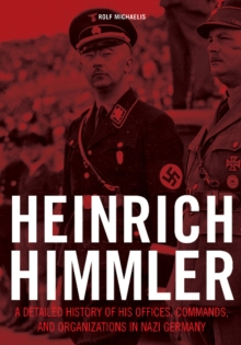 Heinrich Himmler : A Detailed History of his Offices Commands & Organizations in Nazi Germany, Hardback Book