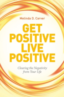 Get Positive Live Positive : Clearing the Negativity from Your Life, Paperback Book