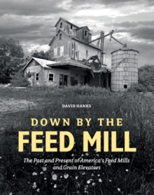 Down by the Feed Mill : The Past & Present of Americas Feed Mills & Grain Elevators, Hardback Book