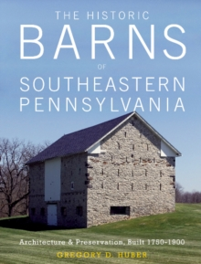Historic Barns of Southeastern Pennsylvania: Architecture and Preservation, Built 1750 1900, Hardback Book