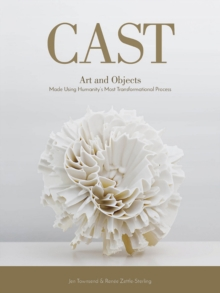 Cast : Art and Objects Made Using Humanityas Most Transformational Process, Hardback Book