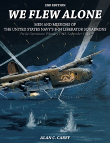 We Flew Alone : Men and Missions of the United States Navy's B-24 Liberator Squadrons Pacific Operations: February 1943September 1944, Paperback Book