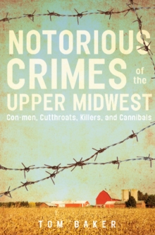 Notorious Crimes of the Upper Midwest : Con-men, Cutthroats, Killers, and Cannibals, Paperback Book
