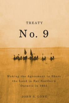 Treaty No. 9 : Making the Agreement to Share the Land in Far Northern Ontario in 1905, Paperback Book