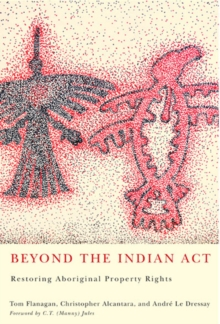 Beyond the Indian Act : Restoring Aboriginal Property Rights, Paperback Book