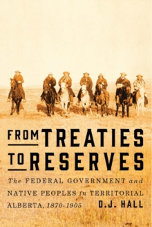 From Treaties to Reserves : The Federal Government and Native Peoples in Territorial Alberta, 1870-1905, Paperback Book