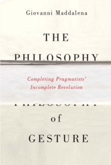 The Philosophy of Gesture : Completing Pragmatists' Incomplete Revolution, Paperback Book