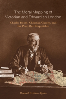 The Moral Mapping of Victorian and Edwardian London : Charles Booth, Christian Charity, and the Poor-but-Respectable, Paperback / softback Book
