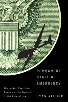 Permanent State of Emergency : Unchecked Executive Power and the Demise of the Rule of Law, Hardback Book