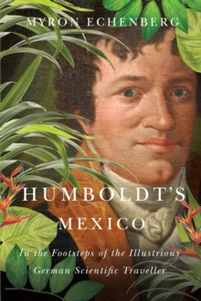 Humboldt's Mexico : In the Footsteps of the Illustrious German Scientific Traveller, Hardback Book