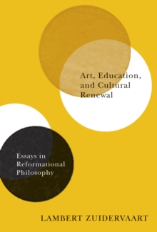 Art, Education, and Cultural Renewal : Essays in Reformational Philosophy, Paperback Book