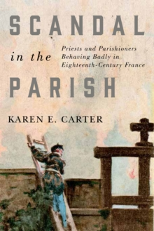 Scandal in the Parish : Priests and Parishioners Behaving Badly in Eighteenth-Century France, Paperback / softback Book