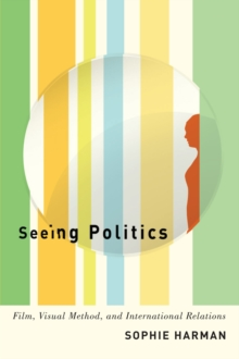 Seeing Politics : Film, Visual Method, and International Relations, Paperback / softback Book