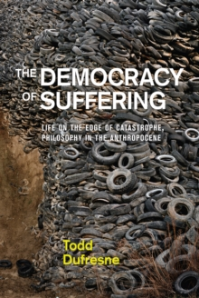 The Democracy of Suffering : Life on the Edge of Catastrophe, Philosophy in the Anthropocene, Paperback / softback Book