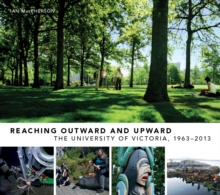 Reaching Outward and Upward : The University of Victoria, 1963-2013, PDF eBook