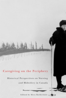 Caregiving on the Periphery : Historical Perspectives on Nursing and Midwifery in Canada, PDF eBook