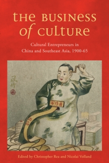 The Business of Culture : Cultural Entrepreneurs in China and Southeast Asia, 1900-65, Paperback Book